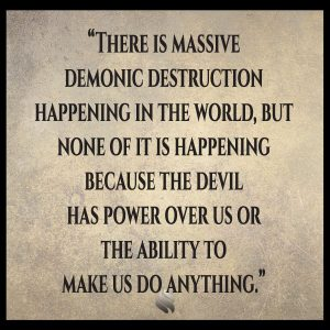 There is massive demonic destruction happening in the world, but none of it is happening because the devil has power over us or the ability to make us do anything.