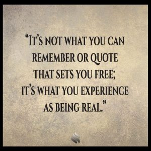 It's not what you can remember or quote that sets you free; it's what you experience as being real.