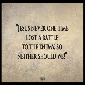 Jesus never one time lost a battle to the enemy, so neither should we!