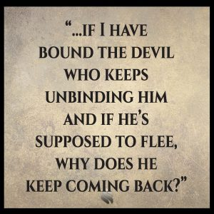 If I have bound the devil who keeps unbinding him and if he's supposed to flee, why does he keep coming back?
