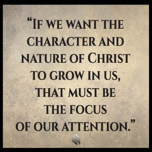 If we want the character and nature of Christ to grow in us, that must be the focus of our attention.