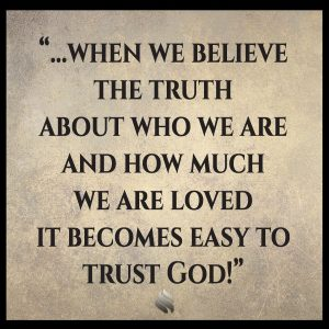 when we believe the truth about who we are and how much we are loved it becomes easy to trust God!
