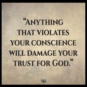 Anything that violates your conscience will damage your trust for God.