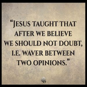 Jesus taught that after we believe we should not doubt, i.e. waver between two opinions.