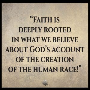 Faith is deeply rooted in what we believe about God's account of the creation of the human race!