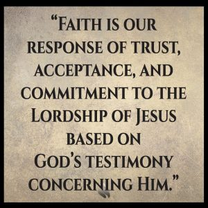 Faith is our response of trust, acceptance, and commitment to the Lordship of Jesus based on God's testimony concerning Him.