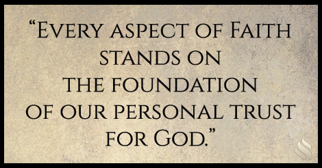 Every aspect of faith stands on the foundation of our personal trust for God.