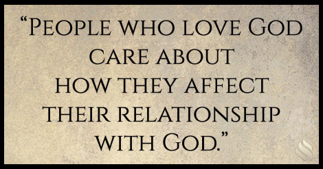 People who love God care about how they affect their relationship with God.