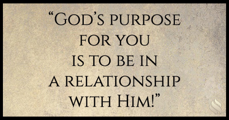 God's purpose for you is to be in a relationship with Him!