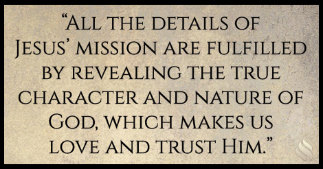 All the details of Jesus' mission are fulfilled by revealing the true character and nature of God, which makes us love and trust Him.