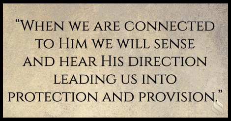 When we are connected to Him we will sense and hear His direction leading us into protection and provision.