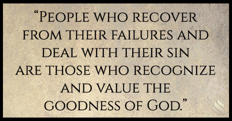 People who recover from their failures and deal with their sin are those who recognize and value the goodness of God.