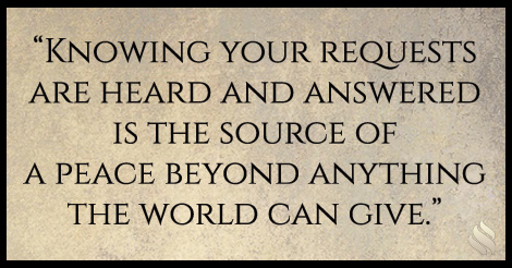 Knowing your requests are heard and answered is the source of a peace beyond anything the world can give.