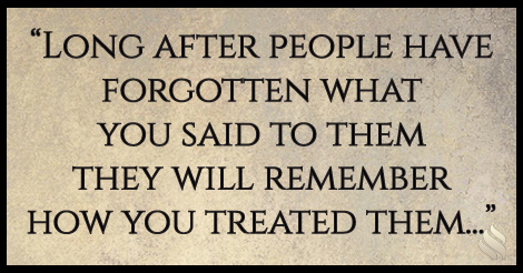 Long after people have forgotten what you said to them they will remember how you treated them...