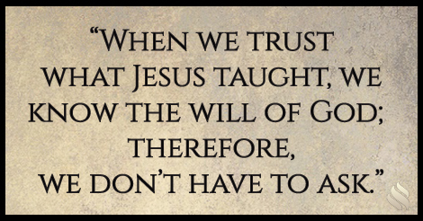 When we trust what Jesus taught, we know the will of God; therefore, we don't have to ask.