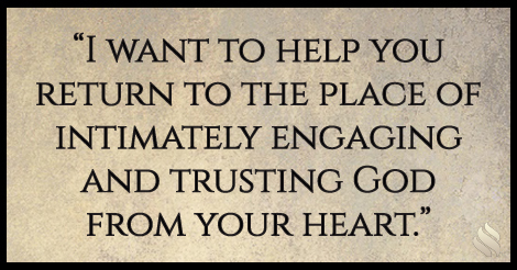 I want to help you return to the place of intimately engaging and trusting God from your heart.