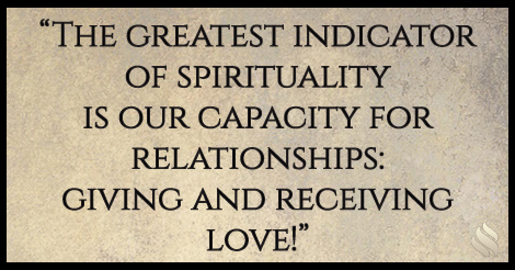 The greatest indicator of spirituality is our capacity for relationships: giving and receiving love!