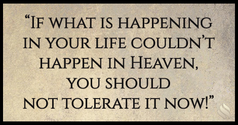 If what is happening in your life couldn't happen in Heaven, you should not tolerate it now!
