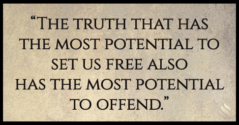 The truth that has the most potential to set us free also has the most potential to offend.