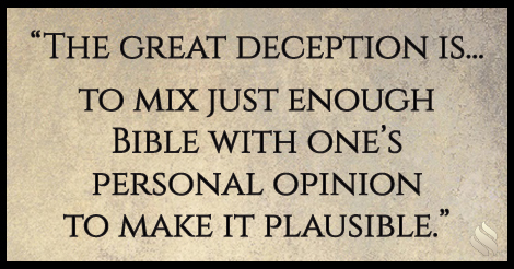 The great deception is... to mix just enough Bible with one's personal opinion to make it plausible.