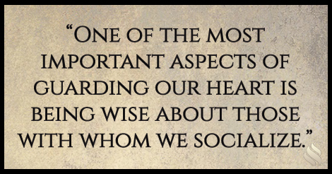 One of the most important aspects of guarding our heart is being wise about those with whom we socialize.