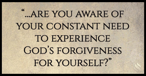 ...are you aware of your constant need to experience God's forgiveness for yourself?
