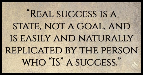 "Real success is a state, not a goal, and is easily and naturally replicated by the person who ""IS"" a success."