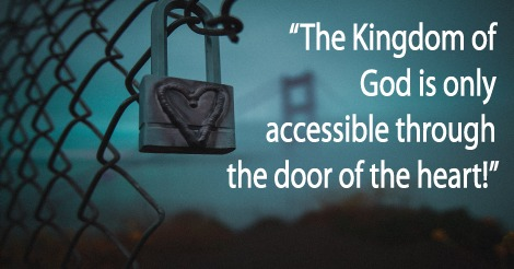 The Kingdom of God is only accessible through the door of the heart!