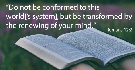 Do not be conformed to this world['s system], but be transformed by the renewing of your mind. ~Romans 12:2
