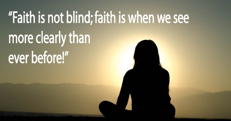 Faith is not blind; faith is when we see more clearly than ever before!
