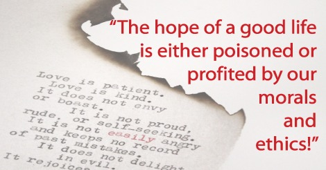 The hope of a good life is either poisoned or profited by our morals and ethics!