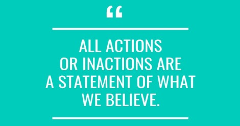 All actions or inactions are a statement of what we believe.