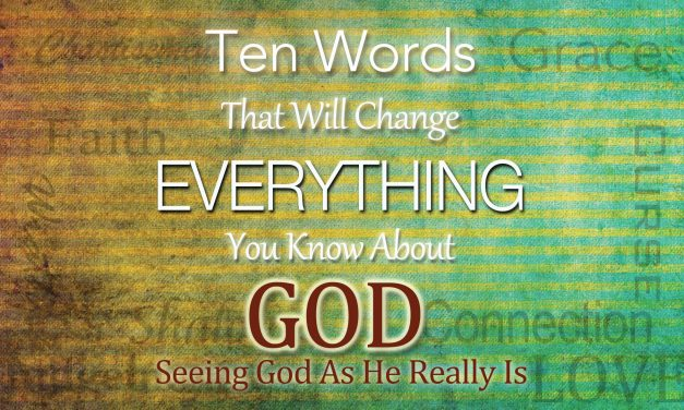 Ten Words That Will Change Everything You Know About God